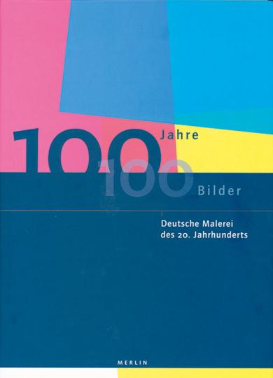 100 Jahre - 100 Bilder. Deutsche Malerei des 20. Jahrhunderts.