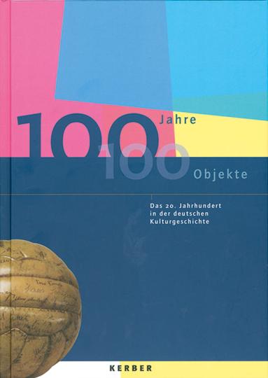 100 Jahre - 100 Objekte. Das 20. Jahrhundert in der deutschen Kulturgeschichte.