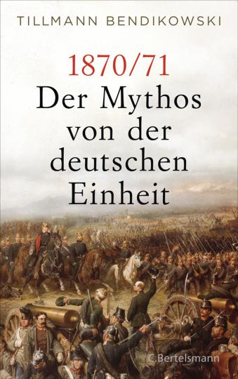 1870/71. Der Mythos von der deutschen Einheit.