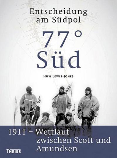 77  Süd. Entscheidung am Südpol. 1911 Wettlauf zwischen Scott und Amundsen.