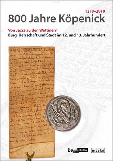 800 Jahre Köpenick. Von Jacza zu den Wettinern. Herrschaft, Burg und Stadt Köpenick im 12. und 13. Jahrhundert.