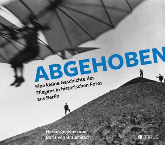 Abgehoben. Eine kleine Geschichte des Fliegens in historischen Fotos aus Berlin.