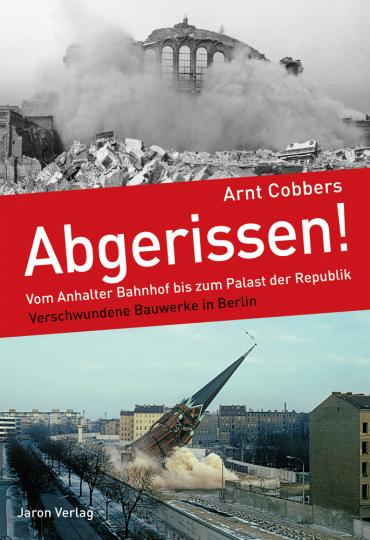 Abgerissen! Vom Anhalter Bahnhof bis zum Palast der Republik. Verschwundene Bauwerke in Berlin.