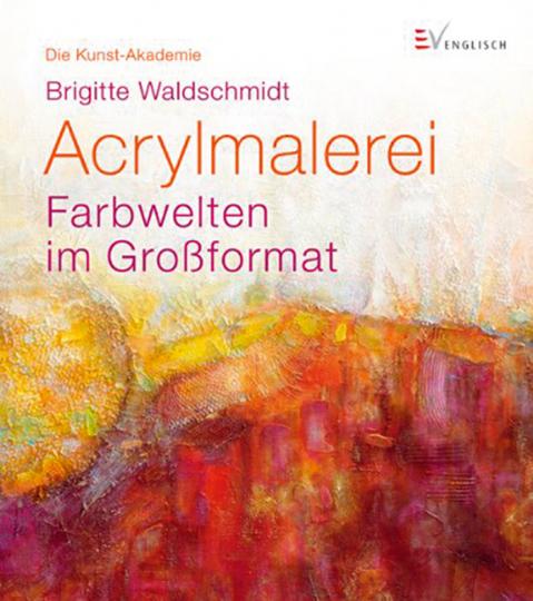 Acrylmalerei - Farbwelten im Großformat. Die Kunst-Akademie.