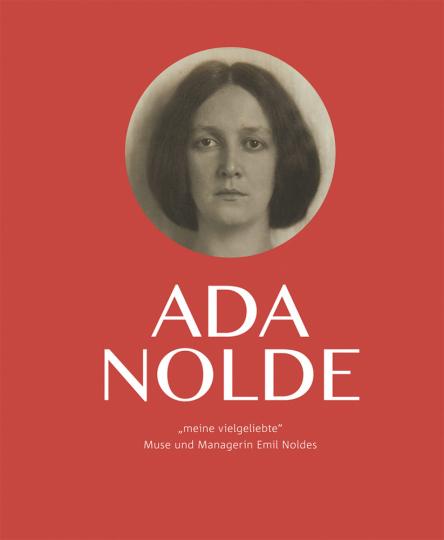 Ada Nolde »meine vielgeliebte«. Muse und Managerin Emil Noldes.