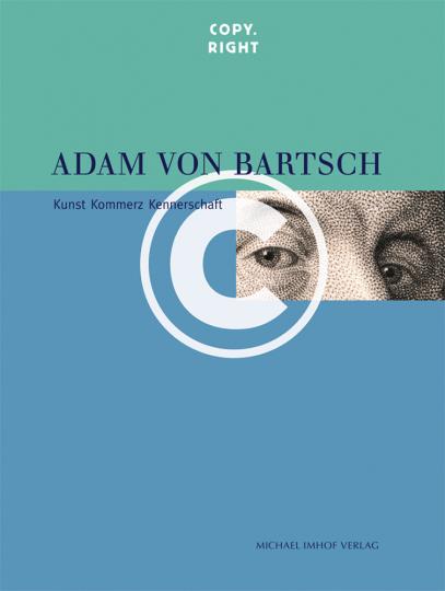 Adam von Bartsch. Copy.right. Kunst, Kommerz, Kennerschaft.