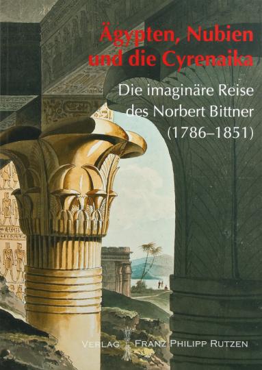 Ägypten, Nubien und die Cyrenaika. Die imaginäre Reise des Norbert Bittner (1786-1851).
