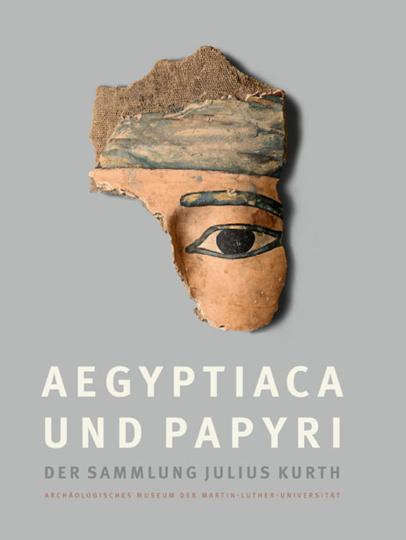 Aegyptiaca und Papyri der Sammlung Julius Kurth. Archäologisches Museum der Martin-Luther-Universität Halle-Wittenberg. Bestandskatalog, Band 1.