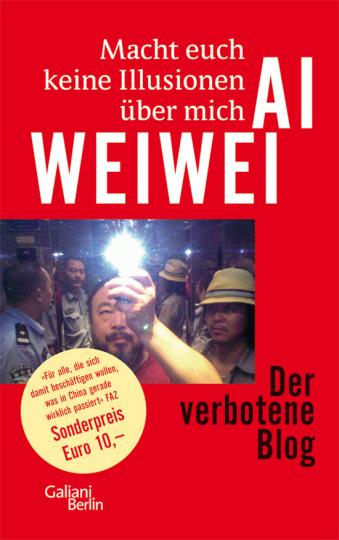 Ai Weiwei. Macht euch keine Illusionen über mich. Der verbotene Blog.