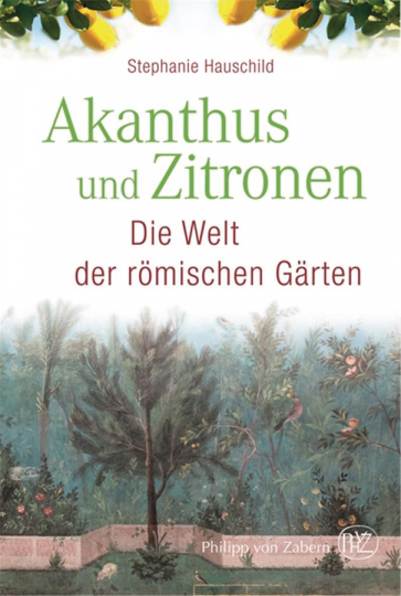 Akanthus und Zitronen. Die Welt der römischen Gärten.