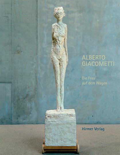 Alberto Giacometti. Die Frau auf dem Wagen. Triumph und Tod.