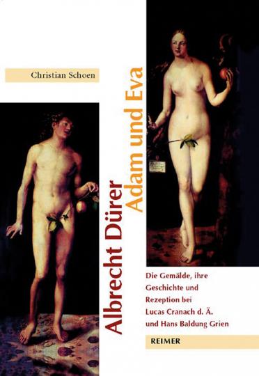 Albrecht Dürer: Adam und Eva. Die Gemälde, ihre Geschichte und Rezeption bei Lucas Cranach d.Ä. und Hans Baldung Grien