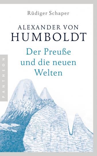 Alexander von Humboldt. Der Preuße und die neuen Welten.
