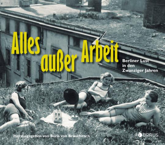 Alles außer Arbeit. Berliner Lust in den Zwanziger Jahren.