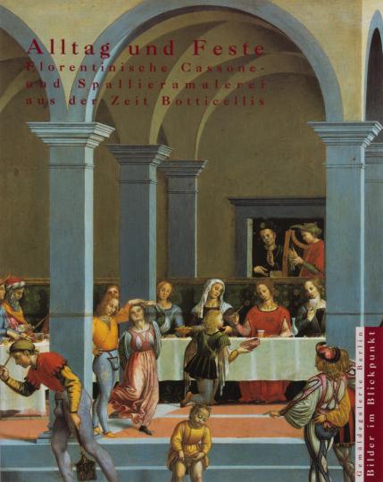 Alltag und Feste. Florentinische Cassone- und Spallieramalerei aus der Zeit Botticellis.
