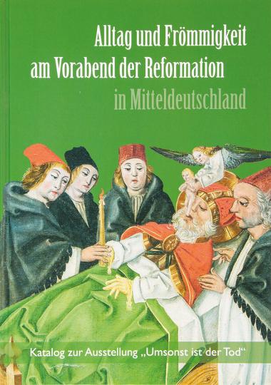 Alltag und Frömmigkeit am Vorabend der Reformation in Mitteldeutschland