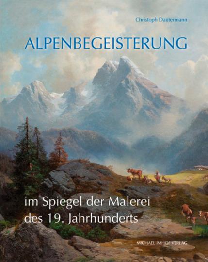 Alpenbegeisterung im Spiegel der Malerei des 19. Jahrhunderts. Abbild oder Projektion?