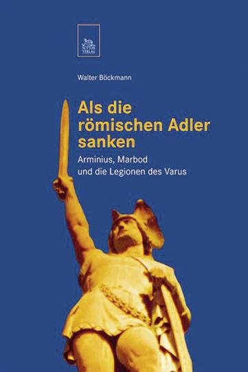 Als die römischen Adler sanken. Arminius, Marbod und die Legionen des Varus.