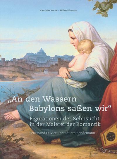 An den Wassern Babylons saßen wir. Figurationen der Sehnsucht in der Malerei der Romantik. Ferdinand Olivier und Eduard Bendemann.