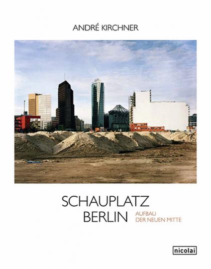 André Kirchner. Schauplatz Berlin. Der Aufbau der neuen Mitte.