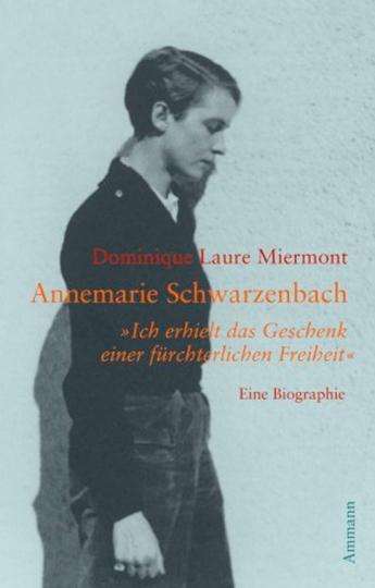 Annemarie Schwarzenbach. »Ich erhielt das Geschenk einer fürchterlichen Freiheit«. Eine Biographie.