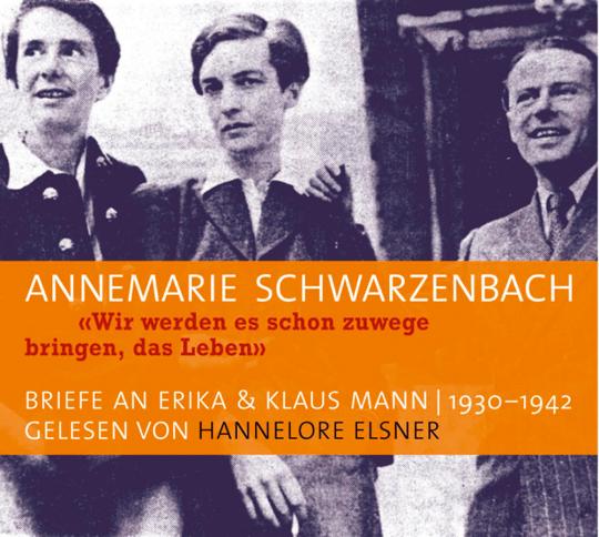 Annemarie Schwarzenbach. »Wir werden es schon zuwege bringen, das Leben«.