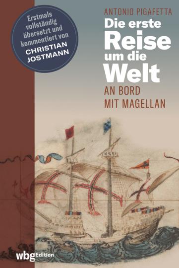 Antonio Pigafetta. Die erste Reise um die Welt. An Bord mit Magellan. Erstmals vollständig übersetzt und kommentiert.
