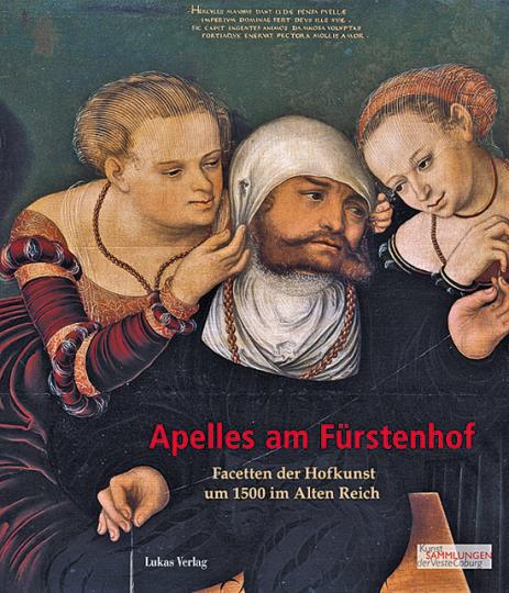Apelles am Fürstenhof. Facetten der Hofkunst um 1500 im Alten Reich.