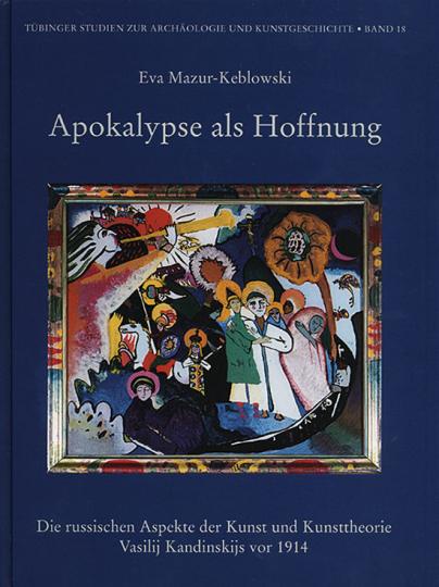 Apokalypse als Hoffnung Die russischen Aspekte der Kunst und Kunsttheorie Vasilij Kandinskijs vor 1914.