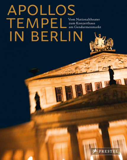 Apollos Tempel in Berlin. Vom Nationaltheater zum Konzerthaus am Gendarmenmarkt.