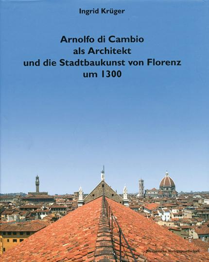 Arnolfo di Cambio als Architekt und die Stadtbaukunst von Florenz um 1300.