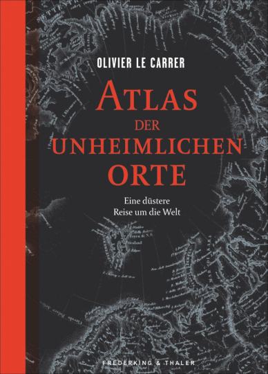 Atlas der unheimlichen Orte. Eine düstere Reise um die Welt.