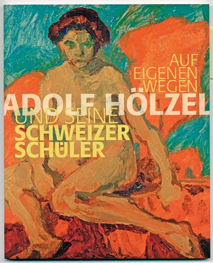 Auf eigenen Wegen. Adolf Hölzel und seine Schweizer Schüler.