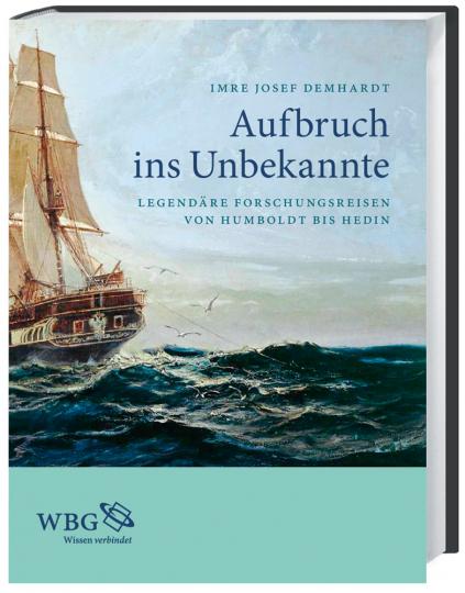 Aufbruch ins Unbekannte. Legendäre Forschungsreisen von Humboldt bis Hedin.