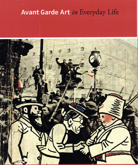 Avant-Garde Art in Everyday Life. Die europäische Moderne im frühen 20. Jahrhundert.