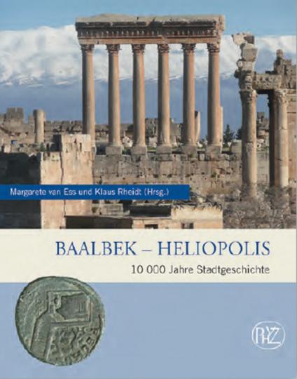 Baalbek - Heliopolis. 10.000 Jahre Stadtgeschichte.