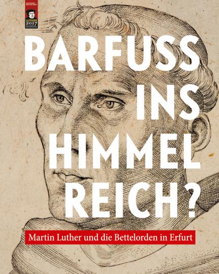 Barfuß ins Himmelreich? Martin Luther und die Bettelorden in Erfurt.