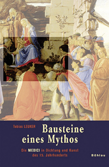 Bausteine eines Mythos. Die Medici in Dichtung und Kunst des 15. Jahrhunderts.