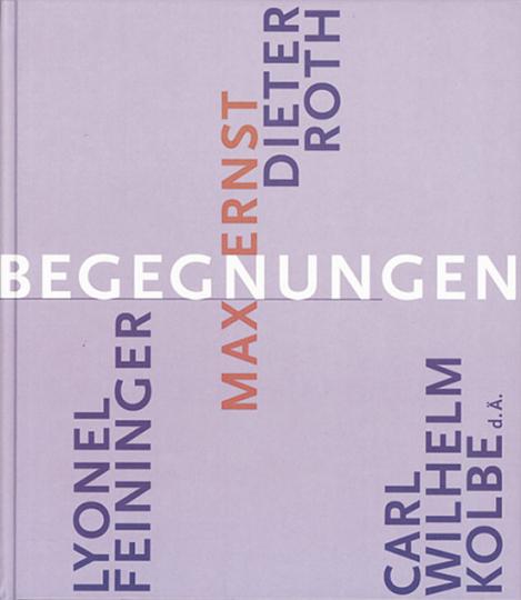 Begegnungen. Max Ernst, Carl Wilh. Kolbe d.Ä., Lyonel Feininger, Dieter Roth.