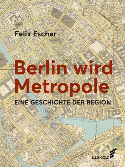 Berlin wird Metropole. Eine Geschichte der Region.