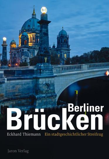 Berliner Brücken. Ein stadtgeschichtlicher Streifzug.