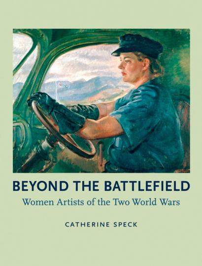 Beyond the Battlefield. Women Artists of the Two World Wars. Hinter der Front. Künstlerinnen in beiden Weltkriegen.