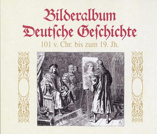 Bilderalbum Deutsche Geschichte. 101 v. Chr. bis zum 19. Jh.