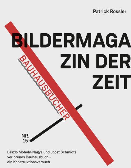 Bildermagazin der Zeit. László Moholy-Nagys und Joost Schmidts verlorenes Bauhausbuch - ein Konstruktionsversuch.