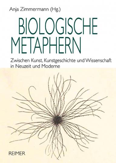 Biologische Metaphern. Zwischen Kunst, Kunstgeschichte und Wissenschaft in Neuzeit und Moderne.