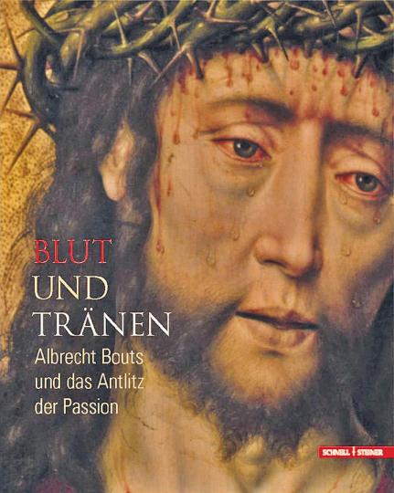 Blut und Tränen. Albrecht Bouts und das Antlitz der Passion.