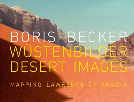Boris Becker. Wüstenbilder. Desert Images. Mapping Lawrence of Arabia.