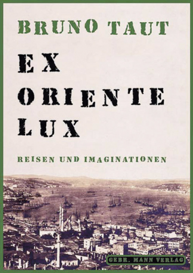 Bruno Taut. Ex Oriente Lux. Reisen und Imaginationen.