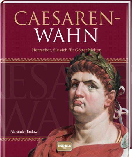 Caesarenwahn. Herrscher, die sich für Götter hielten.