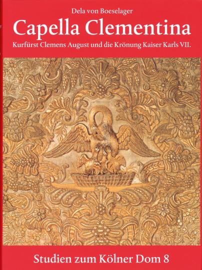 Capella Clementina. Kurfürst Clemens August und die Krönung Karls VII. Studien zum Kölner Dom, Band 8.